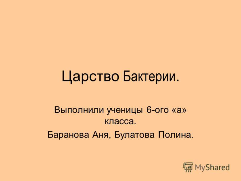 Царство Бактерии. Выполнили ученицы 6-ого «а» класса. Баранова Аня, Булатова Полина.