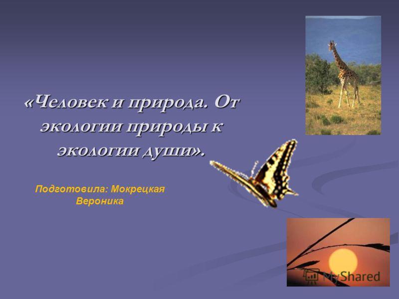 «Человек и природа. От экологии природы к экологии души». Подготовила: Мокрецкая Вероника