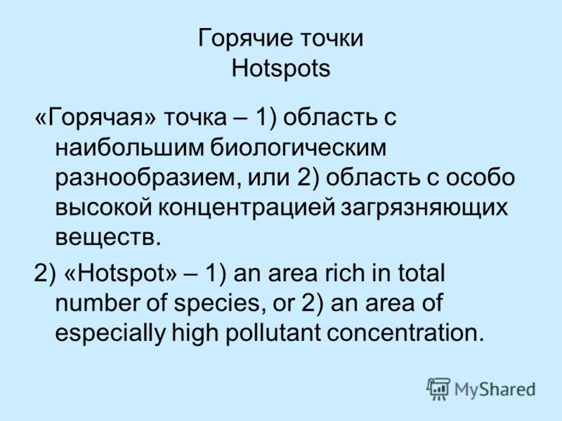 Горячие точки Hotspots «Горячая» точка – 1) область с наибольшим биологическим разнообразием, или 2) область с особо высокой концентрацией загрязняющих веществ. 2) «Hotspot» – 1) an area rich in total number of species, or 2) an area of especially hi