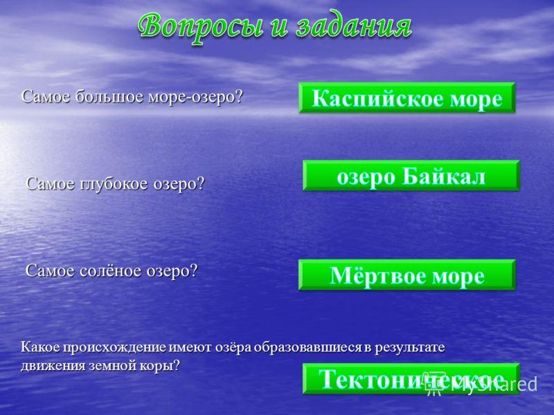 Самое большое море-озеро? Самое глубокое озеро? Самое солёное озеро? Какое происхождение имеют озёра образовавшиеся в результате движения земной коры?