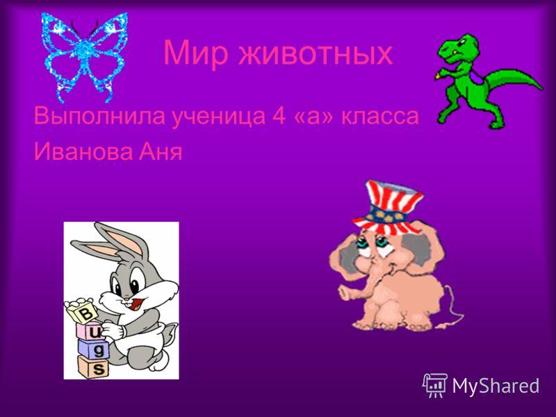 Мир животных Выполнила ученица 4 «а» класса Иванова Аня