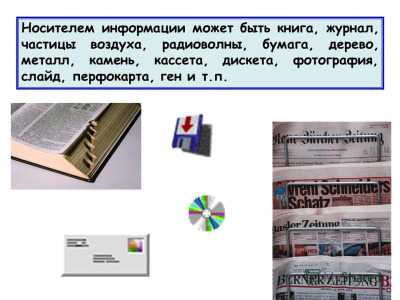 Носителем информации может быть книга, журнал, частицы воздуха, радиоволны, бумага, дерево, металл, камень, кассета, дискета, фотография, слайд, перфокарта, ген и т.п.
