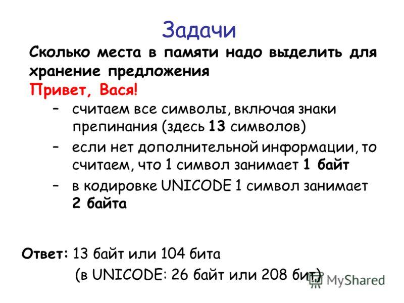 Задачи Сколько места в памяти надо выделить для хранение предложения Привет, Вася! Ответ: 13 байт или 104 бита (в UNICODE: 26 байт или 208 бит) –считаем все символы, включая знаки препинания (здесь 13 символов) –если нет дополнительной информации, то