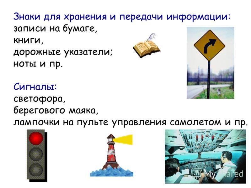 Знаки для хранения и передачи информации: записи на бумаге, книги, дорожные указатели; ноты и пр. Сигналы: светофора, берегового маяка, лампочки на пульте управления самолетом и пр.