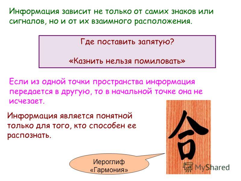 Информация зависит не только от самих знаков или сигналов, но и от их взаимного расположения. Информация является понятной только для того, кто способен ее распознать. Если из одной точки пространства информация передается в другую, то в начальной то