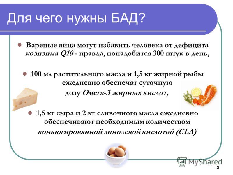 3 Для чего нужны БАД? Вареные яйца могут избавить человека от дефицита коэнзима Q10 - правда, понадобится 300 штук в день, 100 мл растительного масла и 1,5 кг жирной рыбы ежедневно обеспечат суточную дозу Омега-3 жирных кислот, 1,5 кг сыра и 2 кг сли