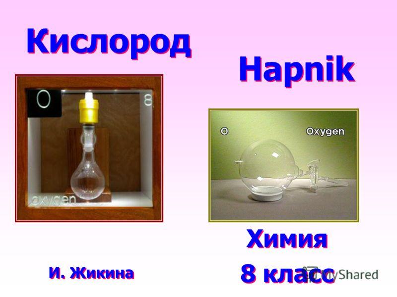 Кислород Химия 8 класс Химия 8 класс И. Жикина Hapnik