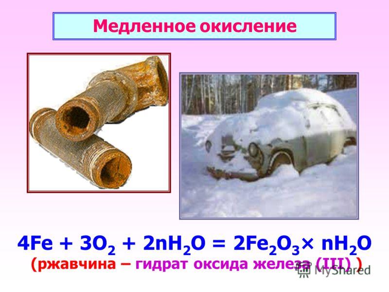 4Fe + 3O 2 + 2nH 2 O = 2Fe 2 O 3 × nH 2 O (ржавчина – гидрат оксида железа (III) ) Медленное окисление