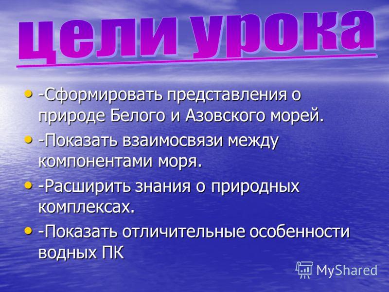 -Сформировать представления о природе Белого и Азовского морей. -Сформировать представления о природе Белого и Азовского морей. -Показать взаимосвязи между компонентами моря. -Показать взаимосвязи между компонентами моря. -Расширить знания о природны