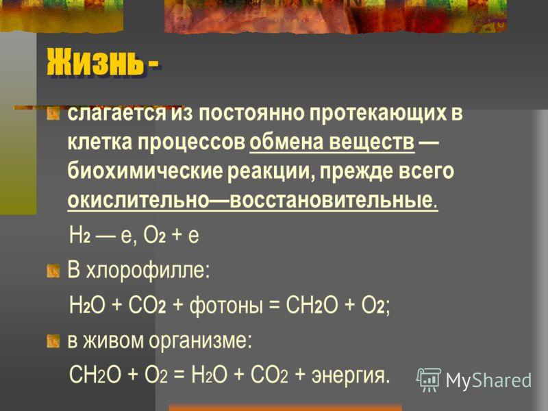 Жизнь - слагается из постоянно протекающих в клетка процессов обмена веществ биохимические реакции, прежде всего окислительновосстановительные. Н 2 е, О 2 + е В хлорофилле: Н 2 О + СО 2 + фотоны = СН 2 О + О 2 ; в живом организме: СН 2 О + О 2 = Н 2