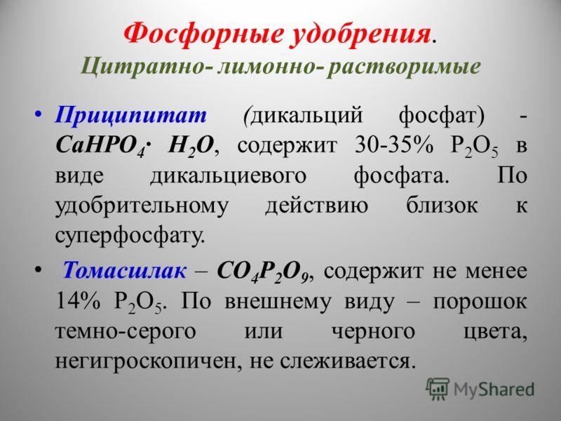 Фосфорные удобрения. Цитратно- лимонно- растворимые Приципитат (дикальций фосфат) - СаНРО 4 · Н 2 О, содержит 30-35% Р 2 О 5 в виде дикальциевого фосфата. По удобрительному действию близок к суперфосфату. Томасшлак – СО 4 Р 2 О 9, содержит не менее 1