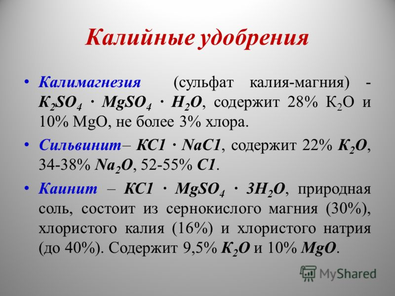 Калийные удобрения Калимагнезия (сульфат калия-магния) - К 2 SО 4 · MgSO 4 · Н 2 О, содержит 28% К 2 О и 10% MgO, не более 3% хлора. Сильвинит– КС1 · NаС1, содержит 22% К 2 О, 34-38% Na 2 О, 52-55% С1. Каинит – КС1 · MgSO 4 · 3Н 2 О, природная соль,