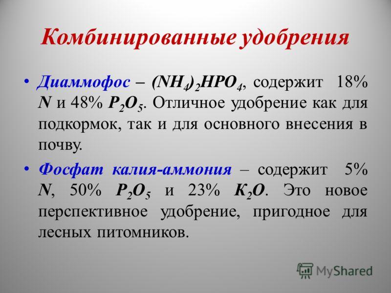 Комбинированные удобрения Диаммофос – (NН 4 ) 2 НРО 4, содержит 18% N и 48% Р 2 О 5. Отличное удобрение как для подкормок, так и для основного внесения в почву. Фосфат калия-аммония – содержит 5% N, 50% Р 2 О 5 и 23% К 2 О. Это новое перспективное уд