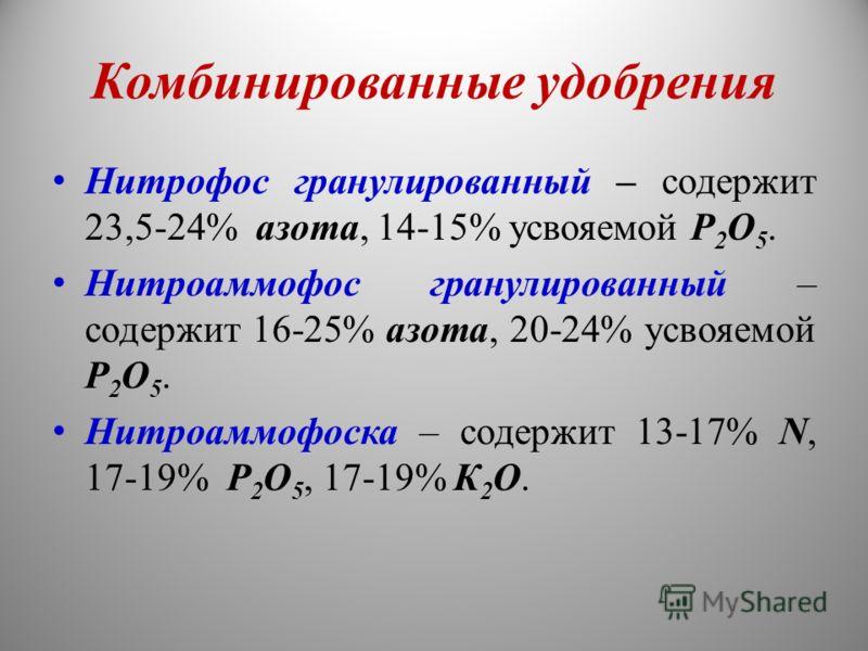 Комбинированные удобрения Нитрофос гранулированный – содержит 23,5-24% азота, 14-15% усвояемой Р 2 О 5. Нитроаммофос гранулированный – содержит 16-25% азота, 20-24% усвояемой Р 2 О 5. Нитроаммофоска – содержит 13-17% N, 17-19% Р 2 О 5, 17-19% К 2 О.