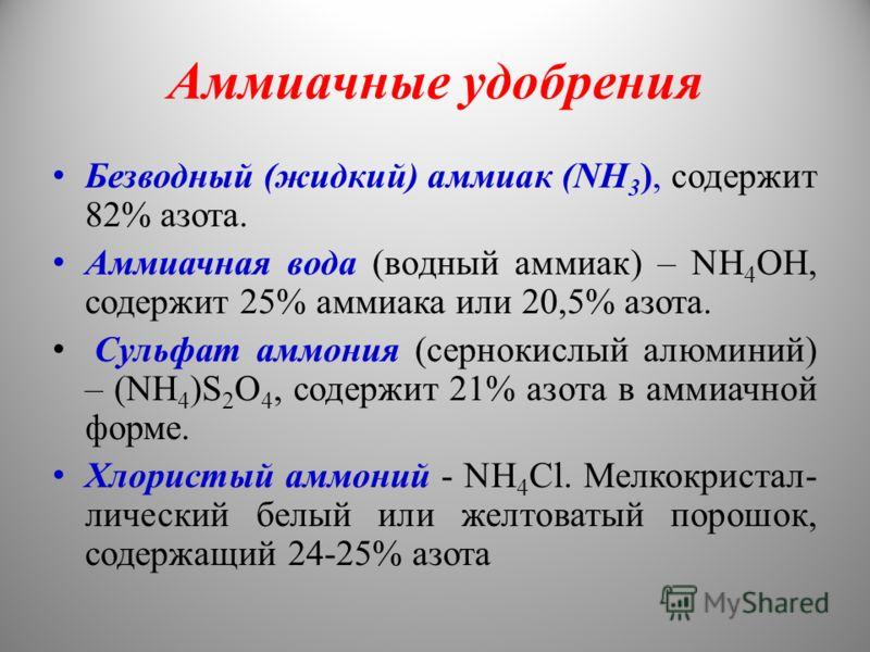 Аммиачные удобрения Безводный (жидкий) аммиак (NH 3 ), содержит 82% азота. Аммиачная вода (водный аммиак) – NH 4 OH, содержит 25% аммиака или 20,5% азота. Сульфат аммония (сернокислый алюминий) – (NH 4 )S 2 O 4, содержит 21% азота в аммиачной форме.