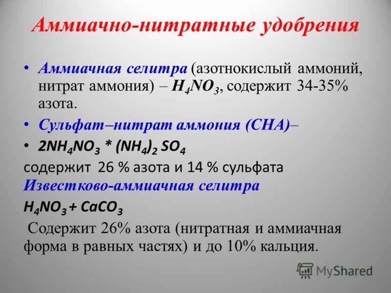 Аммиачно-нитратные удобрения Аммиачная селитра (азотнокислый аммоний, нитрат аммония) – H 4 NO 3, содержит 34-35% азота. Сульфат–нитрат аммония (СНА)– 2NH 4 NO 3 * (NH 4 ) 2 SO 4 содержит 26 % азота и 14 % сульфата Известково-аммиачная селитра H 4 NO