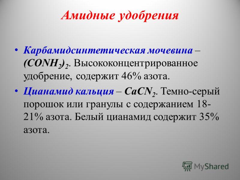 Амидные удобрения Карбамидсинтетическая мочевина – (СОNН 2 ) 2. Высококонцентрированное удобрение, содержит 46% азота. Цианамид кальция – СаСN 2. Темно-серый порошок или гранулы с содержанием 18- 21% азота. Белый цианамид содержит 35% азота.