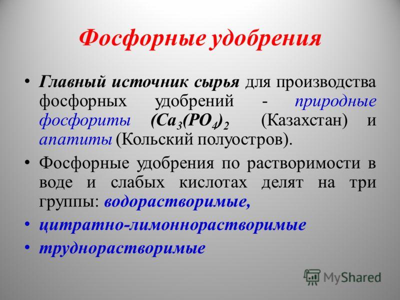 Фосфорные удобрения Главный источник сырья для производства фосфорных удобрений - природные фосфориты (Са 3 (РО 4 ) 2 (Казахстан) и апатиты (Кольский полуостров). Фосфорные удобрения по растворимости в воде и слабых кислотах делят на три группы: водо