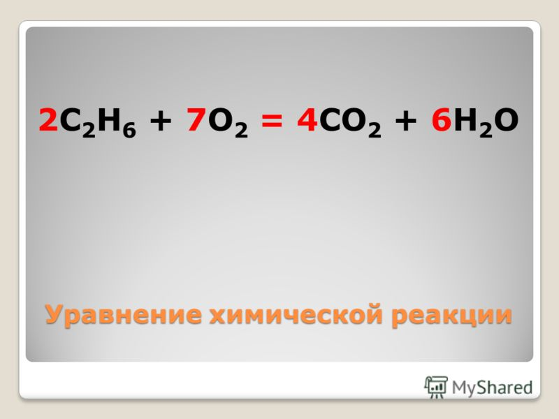 Уравнение химической реакции 2C 2 H 6 + 7O 2 = 4CO 2 + 6H 2 O