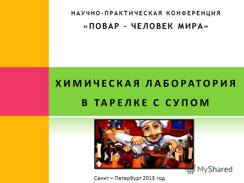 НАУЧНО-ПРАКТИЧЕСКАЯ КОНФЕРЕНЦИЯ «ПОВАР – ЧЕЛОВЕК МИРА» ХИМИЧЕСКАЯ ЛАБОРАТОРИЯ В ТАРЕЛКЕ С СУПОМ Санкт – Петербург 2013 год