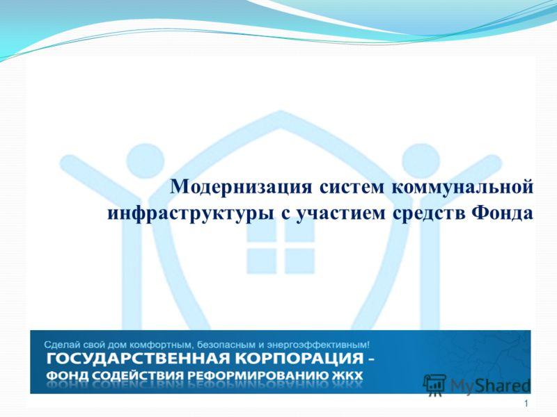 1 Модернизация систем коммунальной инфраструктуры с участием средств Фонда