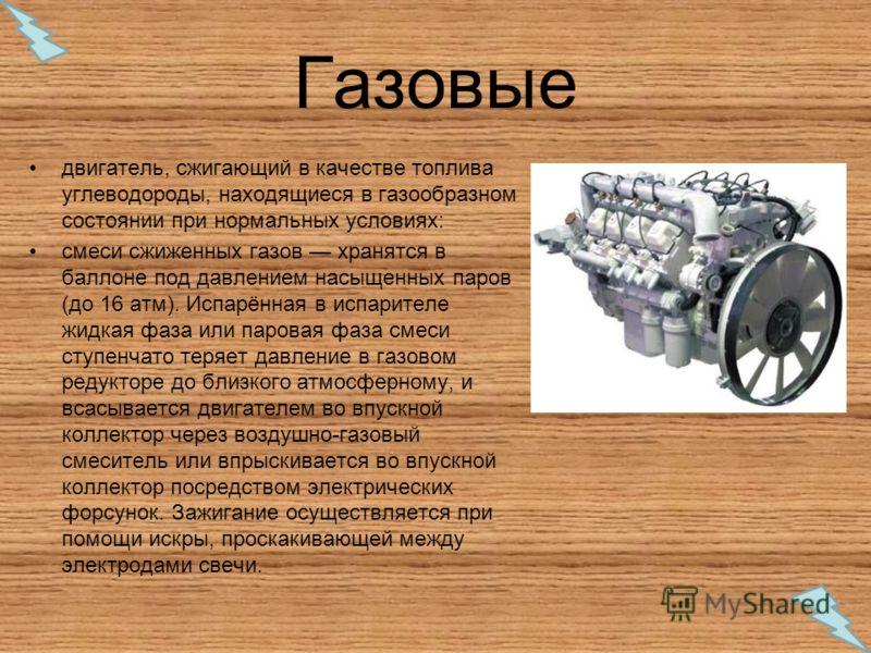 Газовые двигатель, сжигающий в качестве топлива углеводороды, находящиеся в газообразном состоянии при нормальных условиях: смеси сжиженных газов хранятся в баллоне под давлением насыщенных паров (до 16 атм). Испарённая в испарителе жидкая фаза или п