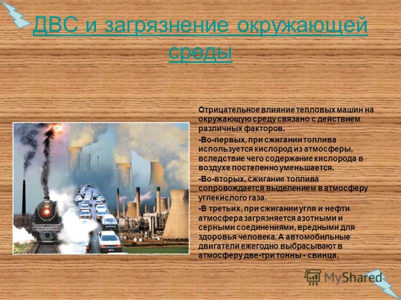 ДВС и загрязнение окружающей среды Отрицательное влияние тепловых машин на окружающую среду связано с действием различных факторов. -Во-первых, при сжигании топлива используется кислород из атмосферы, вследствие чего содержание кислорода в воздухе по