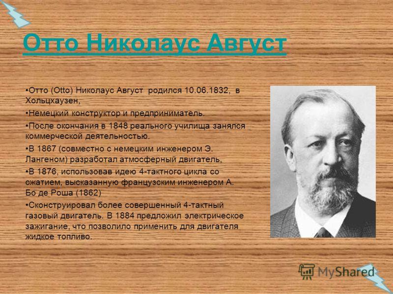Отто Николаус Август Отто (Otto) Николаус Август родился 10.06.1832, в Хольцхаузен, Немецкий конструктор и предприниматель. После окончания в 1848 реального училища занялся коммерческой деятельностью. В 1867 (совместно с немецким инженером Э. Лангено