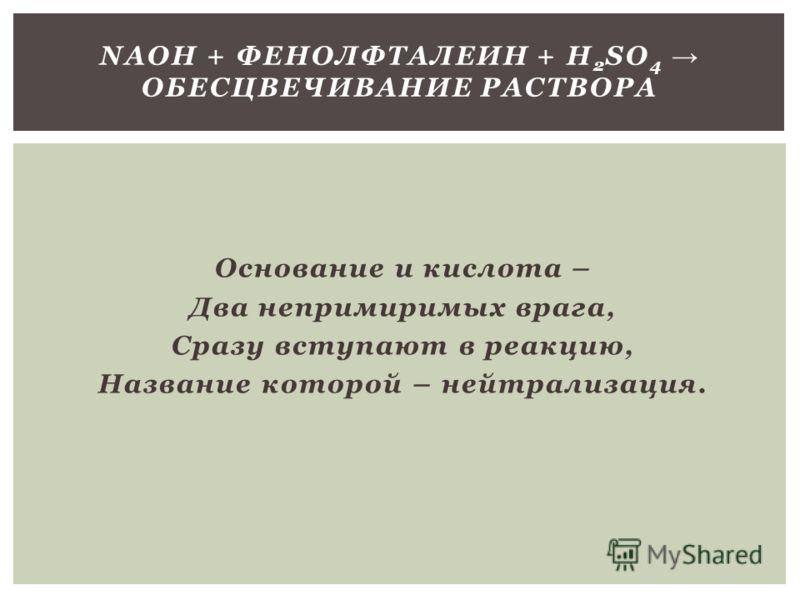 Основание и кислота – Два непримиримых врага, Сразу вступают в реакцию, Название которой – нейтрализация. NAOH + ФЕНОЛФТАЛЕИН + H 2 SO 4 ОБЕСЦВЕЧИВАНИЕ РАСТВОРА