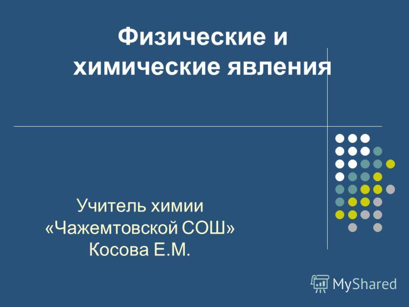 Физические и химические явления Учитель химии «Чажемтовской СОШ» Косова Е.М.