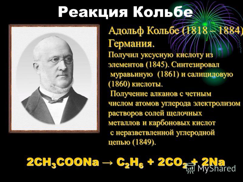 Реакция Кольбе Адольф Кольбе (1818 – 1884) Германия. Получил уксусную кислоту из элементов (1845). Синтезировал муравьиную (1861) и салициловую муравьиную (1861) и салициловую (1860) кислоты. Получение алканов с четным Получение алканов с четным числ