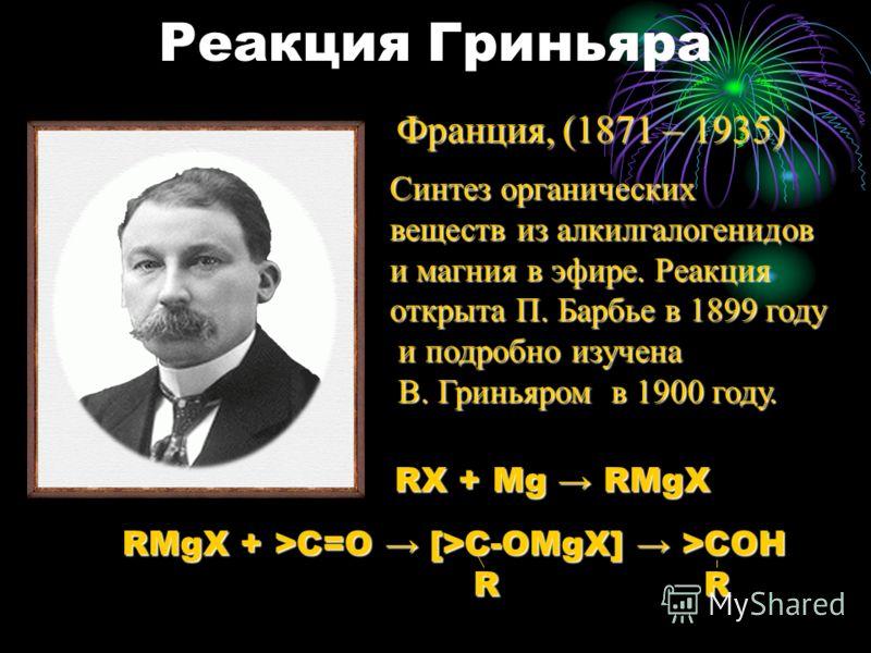Реакция Гриньяра Франция, (1871 – 1935) Синтез органических веществ из алкилгалогенидов и магния в эфире. Реакция открыта П. Барбье в 1899 году и подробно изучена и подробно изучена В. Гриньяром в 1900 году. В. Гриньяром в 1900 году. RX + Mg RMgX RMg