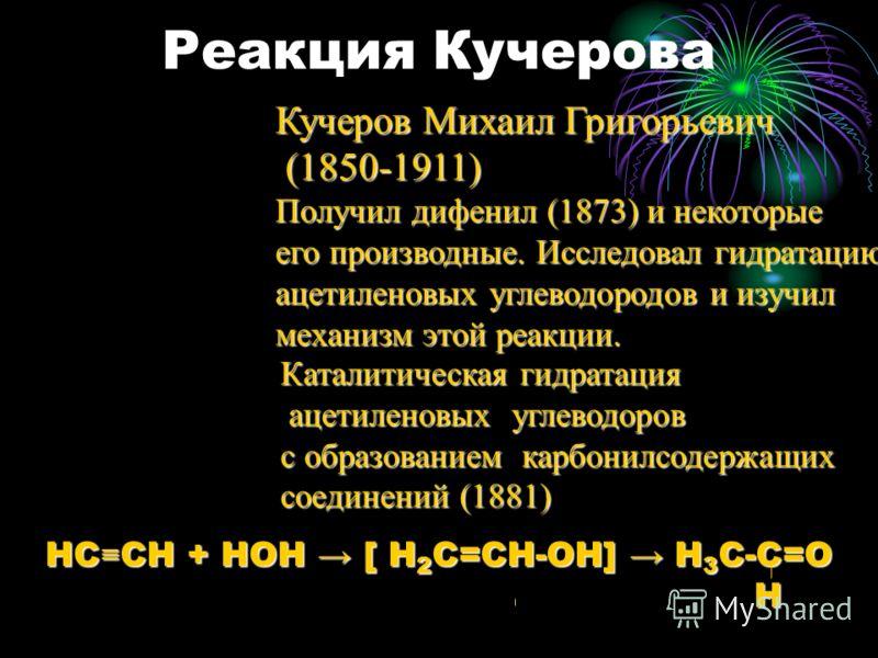 Реакция Кучерова Кучеров Михаил Григорьевич (1850-1911) (1850-1911) Получил дифенил (1873) и некоторые его производные. Исследовал гидратацию ацетиленовых углеводородов и изучил механизм этой реакции. Каталитическая гидратация ацетиленовых углеводоро
