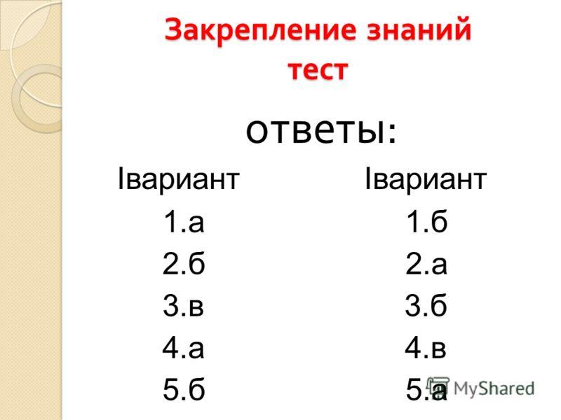 Закрепление знаний тест ответы : Iвариант Iвариант 1.а 1.б 2.б 2.а 3.в 3.б 4.а 4.в 5.б 5.а