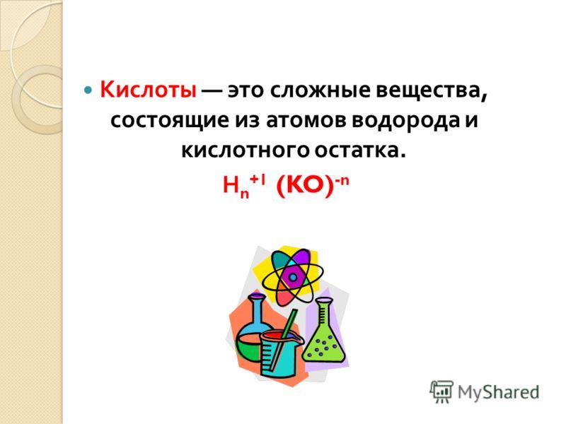 Кислоты это сложные вещества, состоящие из атомов водорода и кислотного остатка. Н n +1 (KO) -n