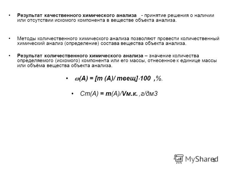 5 Результат качественного химического анализа - принятие решения о наличии или отсутствии искомого компонента в веществе объекта анализа. Методы количественного химического анализа позволяют провести количественный химический анализ (определение) сос