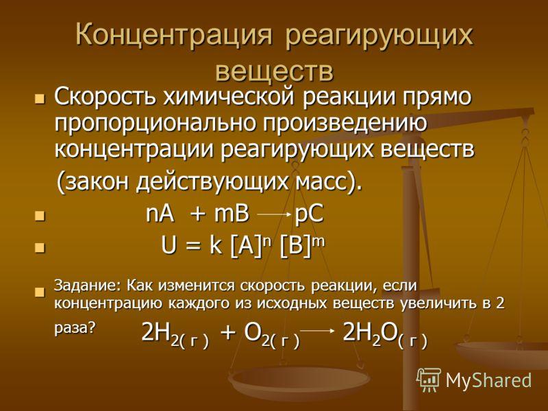 Концентрация реагирующих веществ Скорость химической реакции прямо пропорционально произведению концентрации реагирующих веществ Скорость химической реакции прямо пропорционально произведению концентрации реагирующих веществ (закон действующих масс).