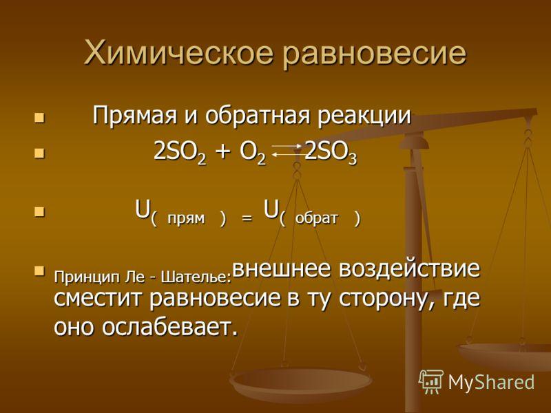 Химическое равновесие Прямая и обратная реакции Прямая и обратная реакции 2SO 2 + O 2 2SO 3 2SO 2 + O 2 2SO 3 U ( прям ) = U ( обрат ) U ( прям ) = U ( обрат ) Принцип Ле - Шателье: внешнее воздействие сместит равновесие в ту сторону, где оно ослабев