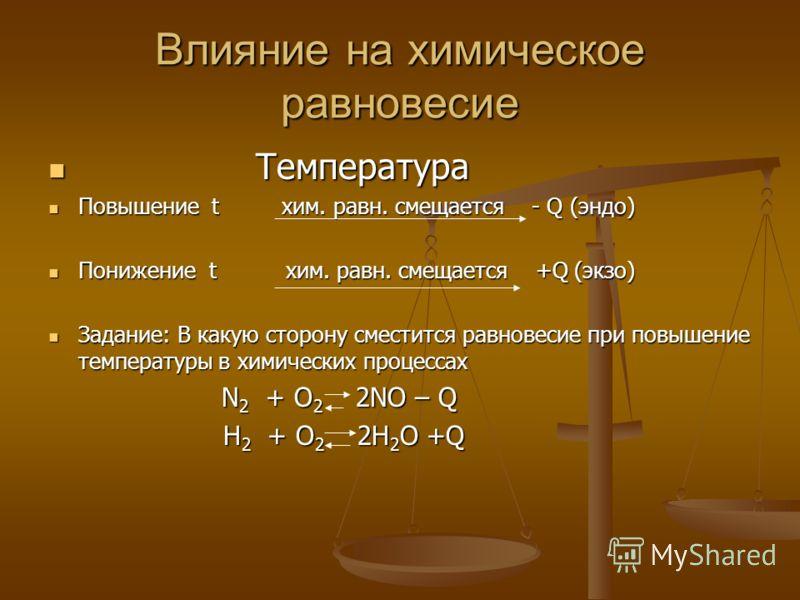 Влияние на химическое равновесие Температура Температура Повышение t хим. равн. смещается - Q (эндо) Повышение t хим. равн. смещается - Q (эндо) Понижение t хим. равн. смещается +Q (экзо) Понижение t хим. равн. смещается +Q (экзо) Задание: В какую ст