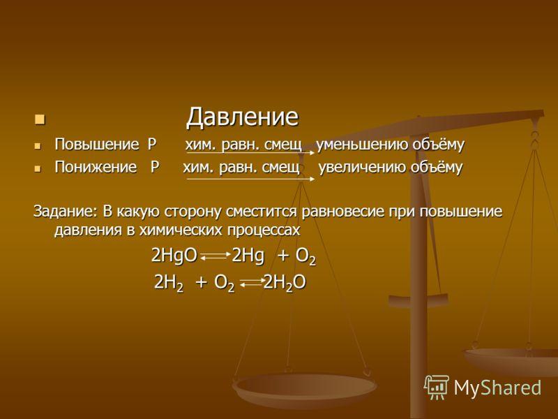 Давление Давление Повышение P хим. равн. смещ уменьшению объёму Повышение P хим. равн. смещ уменьшению объёму Понижение P хим. равн. смещ увеличению объёму Понижение P хим. равн. смещ увеличению объёму Задание: В какую сторону сместится равновесие пр