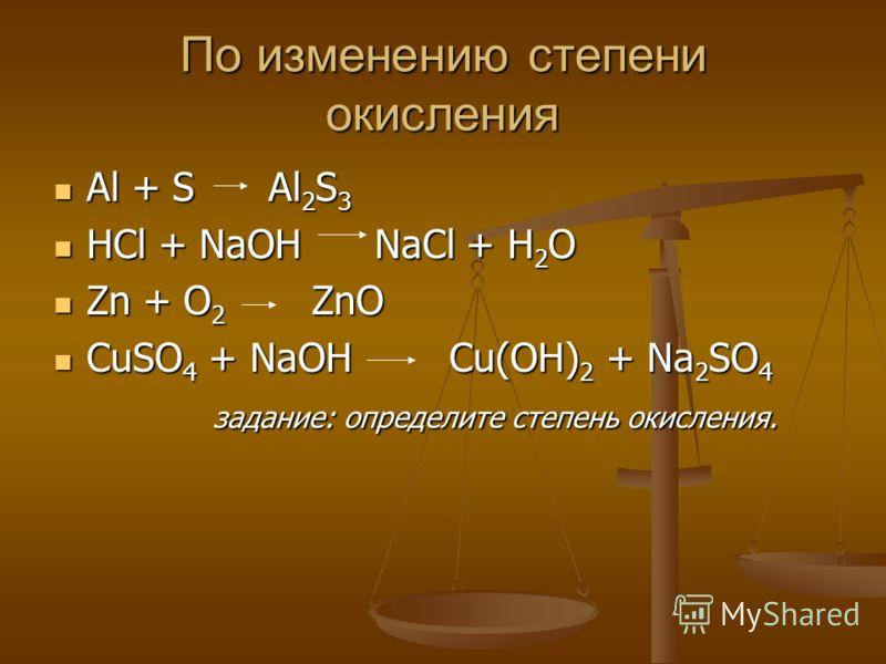 По изменению степени окисления Al + S Al 2 S 3 Al + S Al 2 S 3 HCl + NaOH NaCl + H 2 O HCl + NaOH NaCl + H 2 O Zn + O 2 ZnO Zn + O 2 ZnO CuSO 4 + NaOH Cu(OH) 2 + Na 2 SO 4 CuSO 4 + NaOH Cu(OH) 2 + Na 2 SO 4 задание: определите степень окисления. зада
