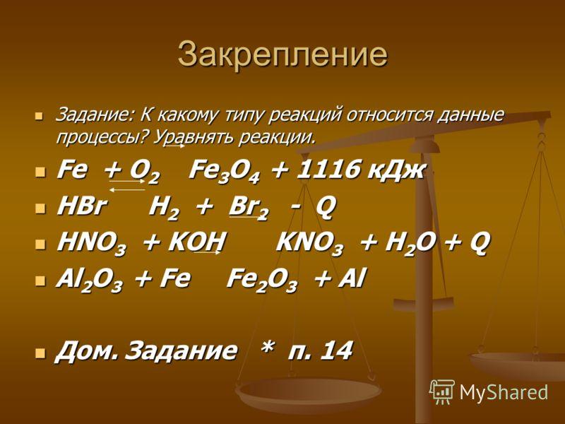 Закрепление Задание: К какому типу реакций относится данные процессы? Уравнять реакции. Задание: К какому типу реакций относится данные процессы? Уравнять реакции. Fe + O 2 Fe 3 O 4 + 1116 кДж Fe + O 2 Fe 3 O 4 + 1116 кДж HBr H 2 + Br 2 - Q HBr H 2 +