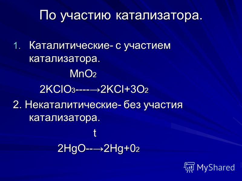 По участию катализатора. 1. Каталитические- с участием катализатора. MnO 2 MnO 2 2KClO 3 ----2KCl+3O 2 2KClO 3 ----2KCl+3O 2 2. Некаталитические- без участия катализатора. t t 2HgO--2Hg+0 2 2HgO--2Hg+0 2