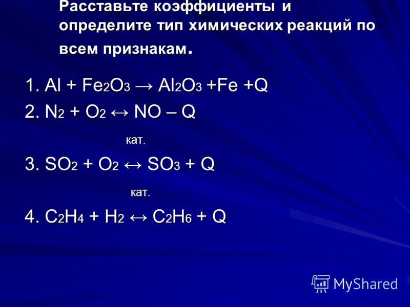 Расставьте коэффициенты и определите тип химических реакций по всем признакам. 1. Аl + Fe 2 O 3 Al 2 O 3 +Fe +Q 2. N 2 + O 2 NO – Q кат. кат. 3. SO 2 + O 2 SO 3 + Q кат. кат. 4. C 2 H 4 + H 2 C 2 H 6 + Q