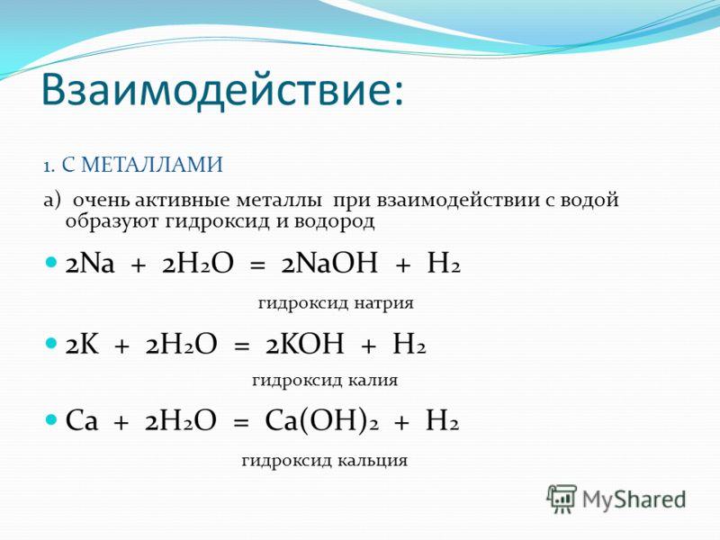 Взаимодействие: 1. С МЕТАЛЛАМИ а) очень активные металлы при взаимодействии с водой образуют гидроксид и водород 2Na + 2H 2 O = 2NaOH + H 2 гидроксид натрия 2K + 2H 2 O = 2KOH + H 2 гидроксид калия Ca + 2H 2 O = Ca(OH) 2 + H 2 гидроксид кальция