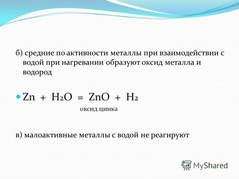 б) средние по активности металлы при взаимодействии с водой при нагревании образуют оксид металла и водород Zn + H 2 O = ZnO + H 2 оксид цинка в) малоактивные металлы с водой не реагируют