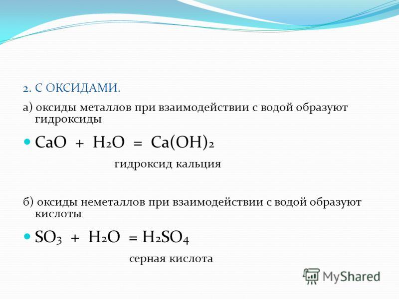 2. С ОКСИДАМИ. а) оксиды металлов при взаимодействии с водой образуют гидроксиды CaO + H 2 O = Ca(OH) 2 гидроксид кальция б) оксиды неметаллов при взаимодействии с водой образуют кислоты SO 3 + H 2 O = H 2 SO 4 серная кислота