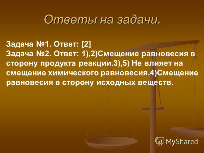Ответы на задачи. Задача 1. Ответ: [2] Задача 2. Ответ: 1),2)Смещение равновесия в сторону продукта реакции.3),5) Не влияет на смещение химического равновесия.4)Смещение равновесия в сторону исходных веществ.