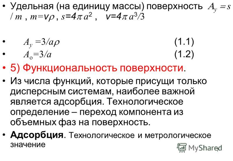 7 Удельная (на единицу массы) поверхность у s m, m= v, s =4 a 2, v=4 a 3 /3 A у =3/a (1.1) A о =3/a (1.2) 5) Функциональность поверхности. Из числа функций, которые присущи только дисперсным системам, наиболее важной является адсорбция. Технологическ