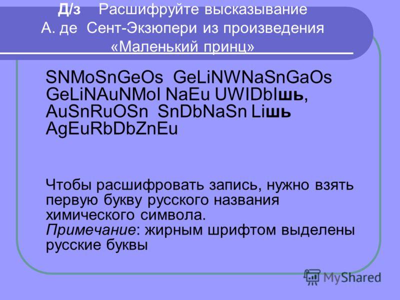 Д/з Расшифруйте высказывание А. де Сент-Экзюпери из произведения «Маленький принц» SNMoSnGeOs GeLiNWNaSnGaOs GeLiNAuNMoI NaEu UWIDbIшь, AuSnRuOSn SnDbNaSn Liшь AgEuRbDbZnEu Чтобы расшифровать запись, нужно взять первую букву русского названия химичес